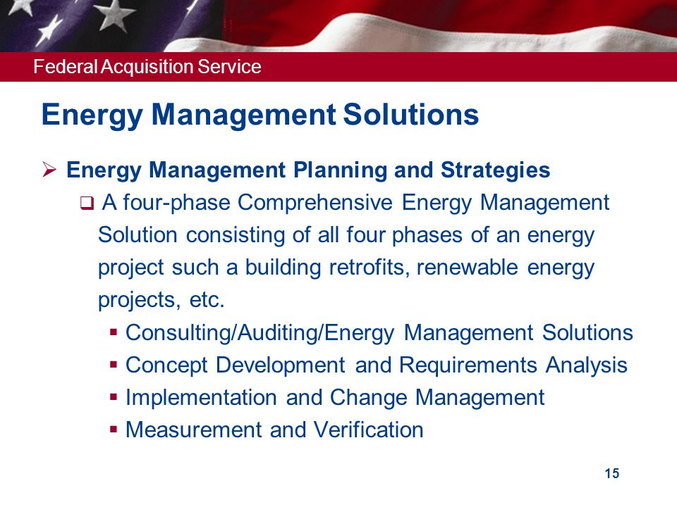 Federal Acquisition Service 15 Energy Management Solutions  Energy Management Planning and Strategies  A four-phase Comprehensive Energy Management Solution consisting of all four phases of an energy project such a building retrofits, renewable energy projects, etc.