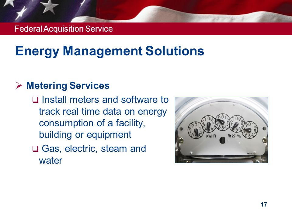 Federal Acquisition Service 17 Energy Management Solutions  Metering Services  Install meters and software to track real time data on energy consumption of a facility, building or equipment  Gas, electric, steam and water