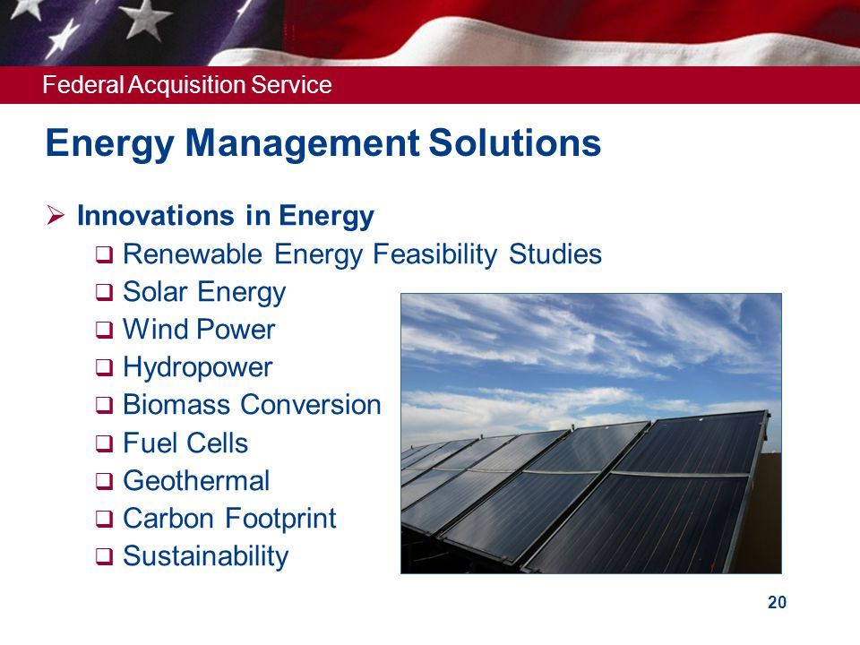 Federal Acquisition Service 20 Energy Management Solutions  Innovations in Energy  Renewable Energy Feasibility Studies  Solar Energy  Wind Power  Hydropower  Biomass Conversion  Fuel Cells  Geothermal  Carbon Footprint  Sustainability
