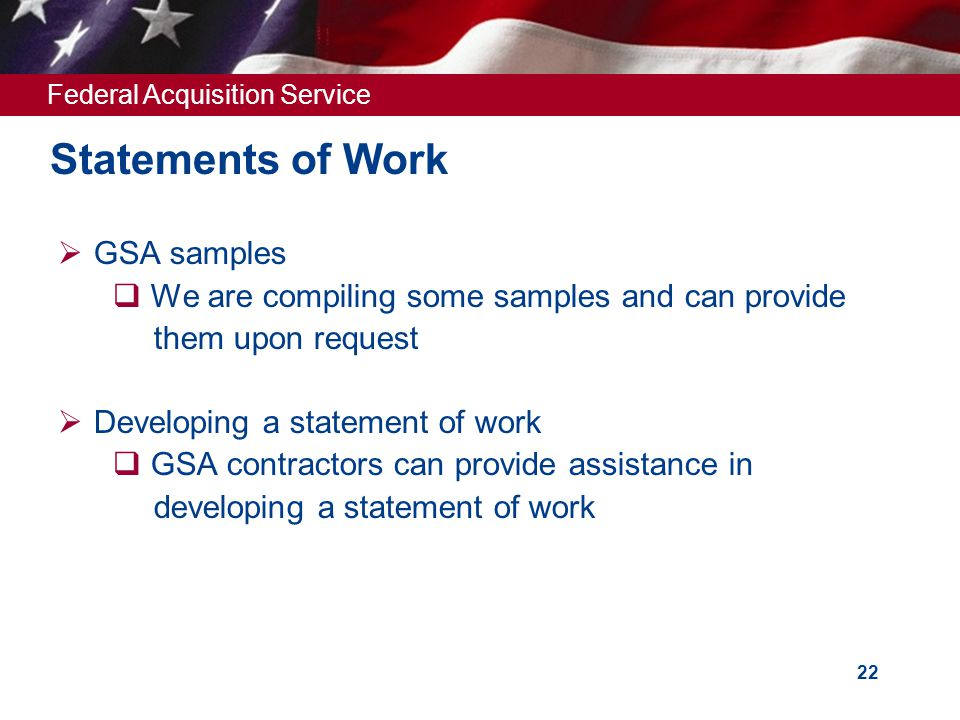 Federal Acquisition Service 22 Statements of Work  GSA samples  We are compiling some samples and can provide them upon request  Developing a statement of work  GSA contractors can provide assistance in developing a statement of work