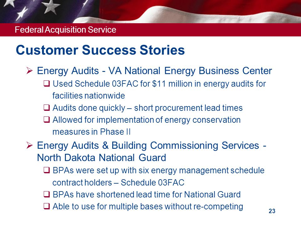 Federal Acquisition Service 23 Customer Success Stories  Energy Audits - VA National Energy Business Center  Used Schedule 03FAC for $11 million in energy audits for facilities nationwide  Audits done quickly – short procurement lead times  Allowed for implementation of energy conservation measures in Phase II  Energy Audits & Building Commissioning Services - North Dakota National Guard  BPAs were set up with six energy management schedule contract holders – Schedule 03FAC  BPAs have shortened lead time for National Guard  Able to use for multiple bases without re-competing