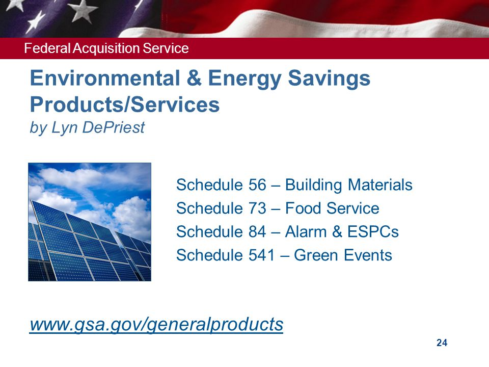 Federal Acquisition Service 24 Environmental & Energy Savings Products/Services by Lyn DePriest Schedule 56 – Building Materials Schedule 73 – Food Service Schedule 84 – Alarm & ESPCs Schedule 541 – Green Events www.gsa.gov/generalproducts