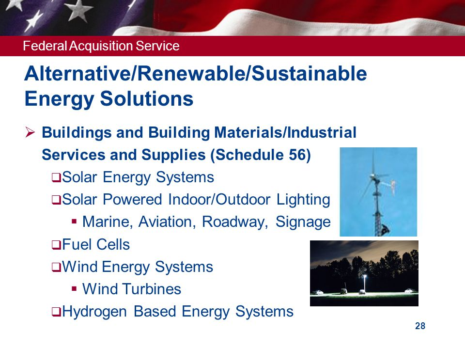 Federal Acquisition Service 28 Alternative/Renewable/Sustainable Energy Solutions  Buildings and Building Materials/Industrial Services and Supplies (Schedule 56)  Solar Energy Systems  Solar Powered Indoor/Outdoor Lighting  Marine, Aviation, Roadway, Signage  Fuel Cells  Wind Energy Systems  Wind Turbines  Hydrogen Based Energy Systems