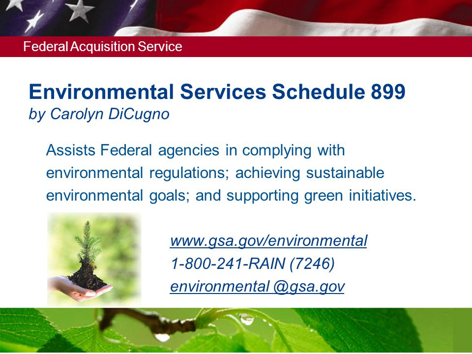 Federal Acquisition Service 3 Environmental Services Schedule 899 by Carolyn DiCugno Assists Federal agencies in complying with environmental regulations; achieving sustainable environmental goals; and supporting green initiatives.