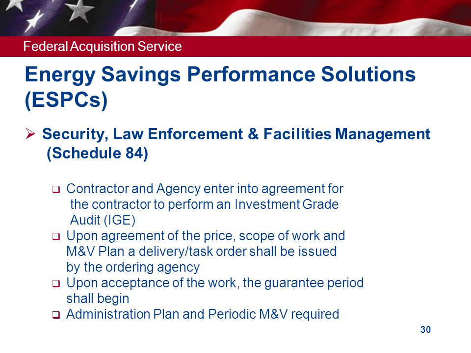 Federal Acquisition Service 30 Energy Savings Performance Solutions (ESPCs)  Security, Law Enforcement & Facilities Management (Schedule 84)  Contractor and Agency enter into agreement for the contractor to perform an Investment Grade Audit (IGE)  Upon agreement of the price, scope of work and M&V Plan a delivery/task order shall be issued by the ordering agency  Upon acceptance of the work, the guarantee period shall begin  Administration Plan and Periodic M&V required
