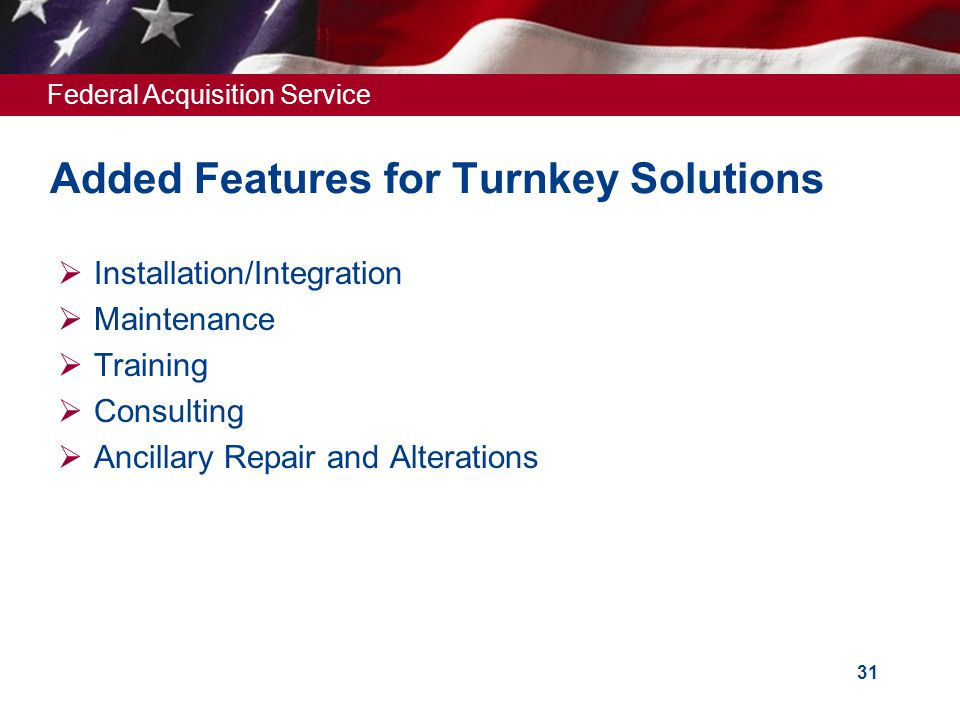 Federal Acquisition Service 31 Added Features for Turnkey Solutions  Installation/Integration  Maintenance  Training  Consulting  Ancillary Repair and Alterations