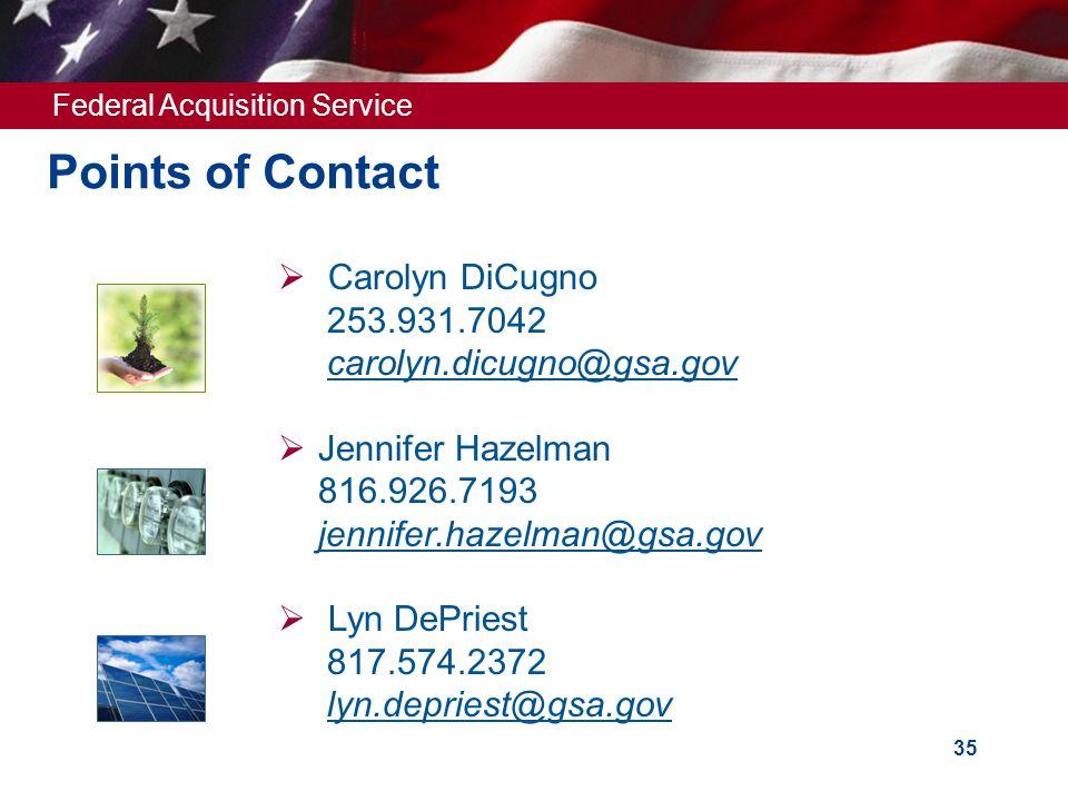 Federal Acquisition Service 35 Points of Contact  Carolyn DiCugno 253.931.7042 carolyn.dicugno@gsa.gov  Jennifer Hazelman 816.926.7193 jennifer.haze