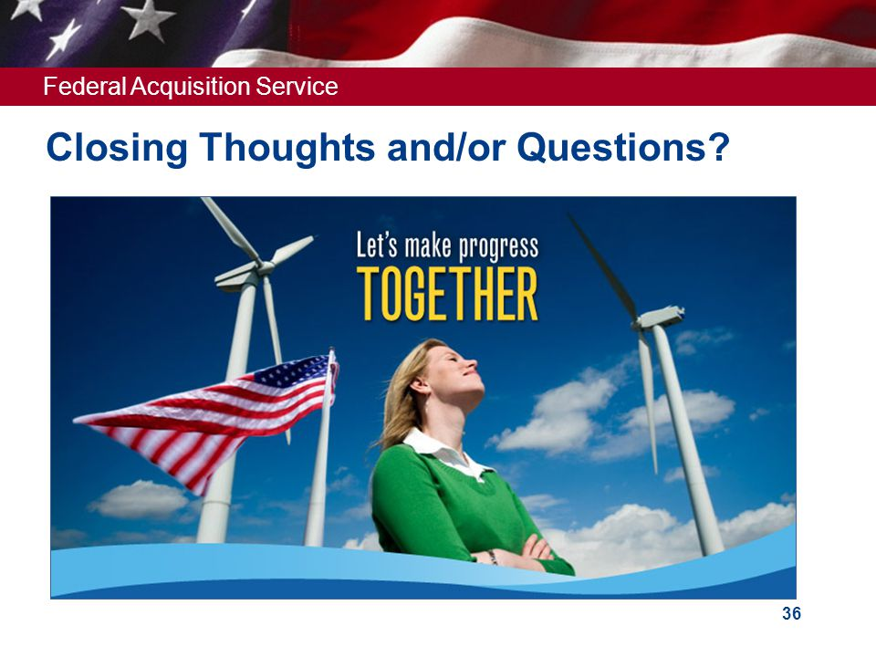 Federal Acquisition Service 36 Closing Thoughts and/or Questions