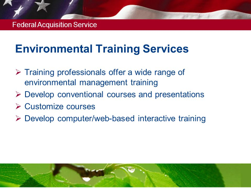 Federal Acquisition Service 5 Environmental Training Services  Training professionals offer a wide range of environmental management training  Develop conventional courses and presentations  Customize courses  Develop computer/web-based interactive training