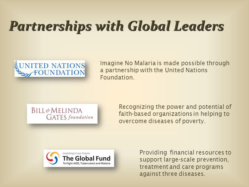 Partnerships with Global Leaders Imagine No Malaria is made possible through a partnership with the United Nations Foundation.