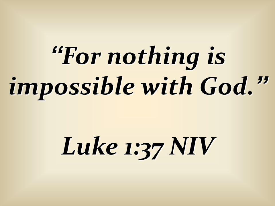 For nothing is impossible with God. Luke 1:37 NIV