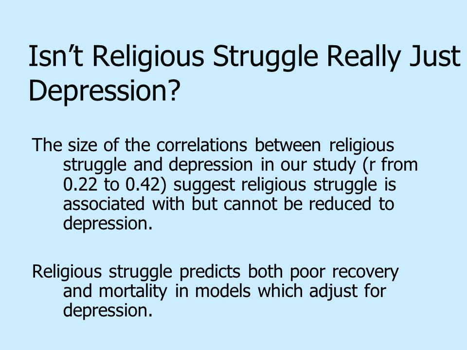 Isn't Religious Struggle Really Just Depression? The size of the correlations between religious struggle and depression in our study (r from 0.22 to 0