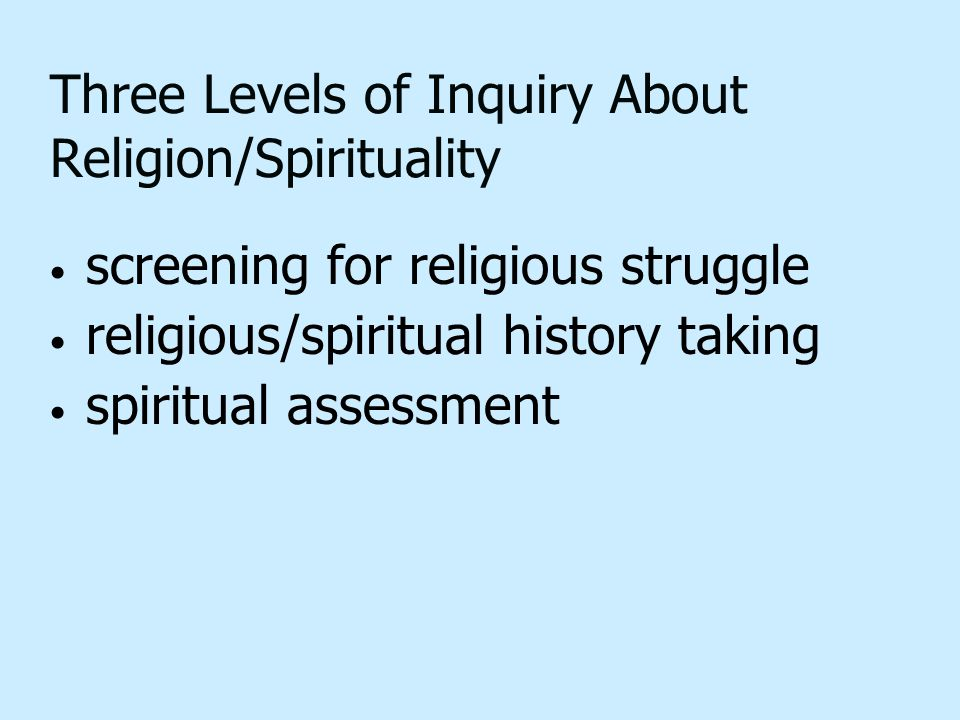 Three Levels of Inquiry About Religion/Spirituality screening for religious struggle religious/spiritual history taking spiritual assessment
