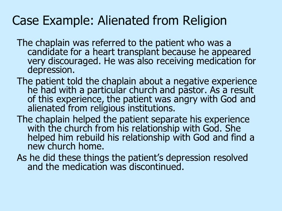 Case Example: Alienated from Religion The chaplain was referred to the patient who was a candidate for a heart transplant because he appeared very discouraged.