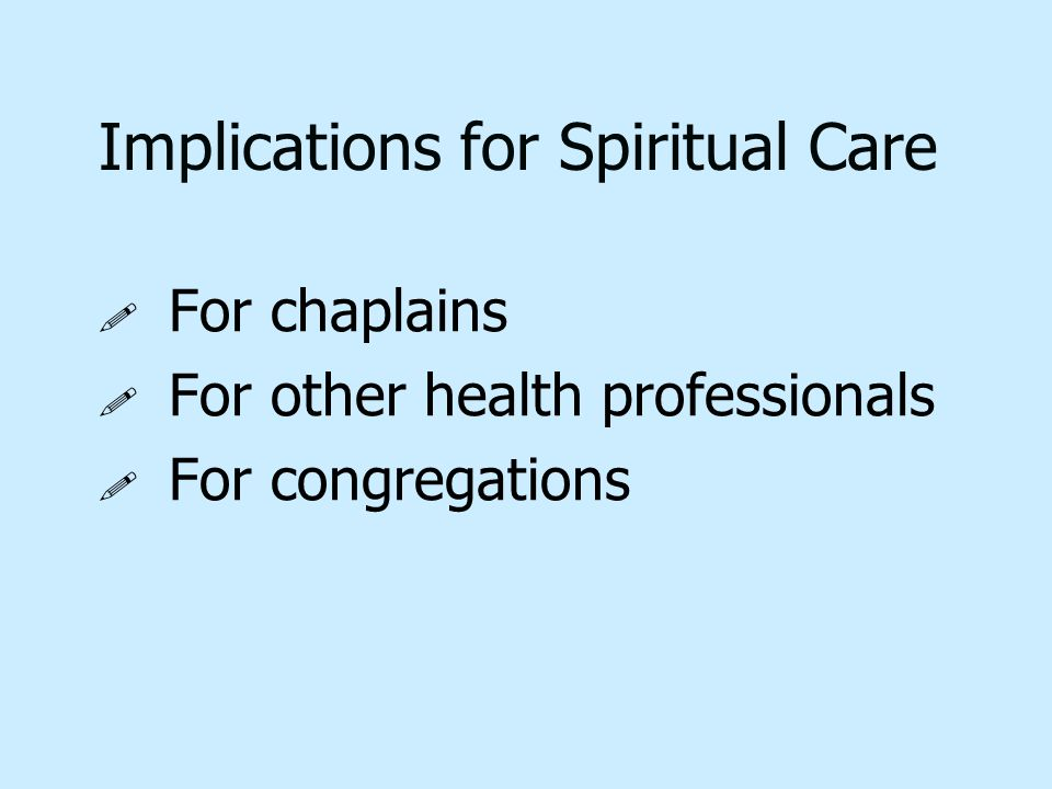 Implications for Spiritual Care ! ! For chaplains ! ! For other health professionals ! ! For congregations