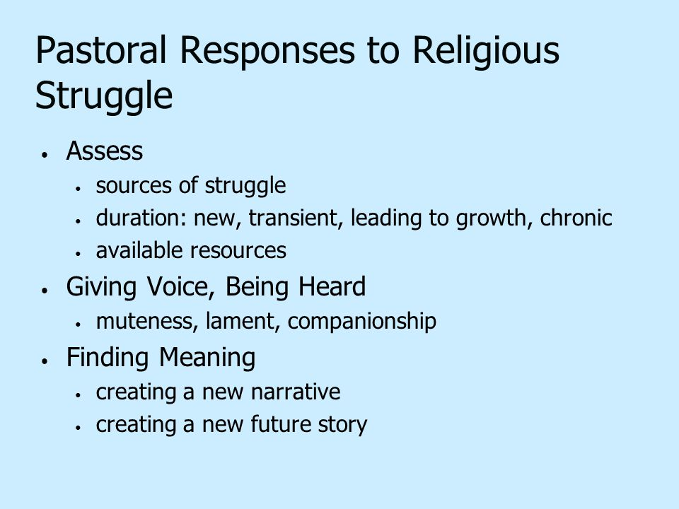 Pastoral Responses to Religious Struggle Assess sources of struggle duration: new, transient, leading to growth, chronic available resources Giving Vo