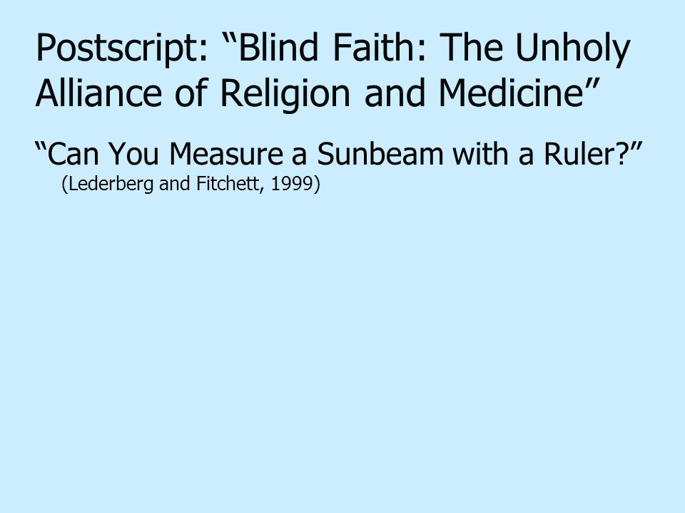 "Postscript: ""Blind Faith: The Unholy Alliance of Religion and Medicine"" ""Can You Measure a Sunbeam with a Ruler?"" (Lederberg and Fitchett, 1999)"