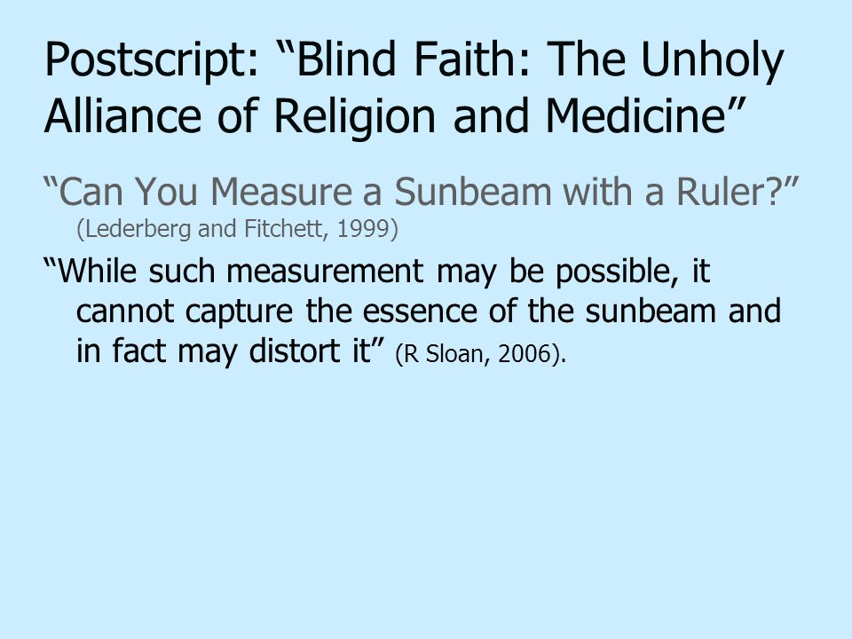 "Postscript: ""Blind Faith: The Unholy Alliance of Religion and Medicine"" ""Can You Measure a Sunbeam with a Ruler?"" (Lederberg and Fitchett, 1999) ""Whil"