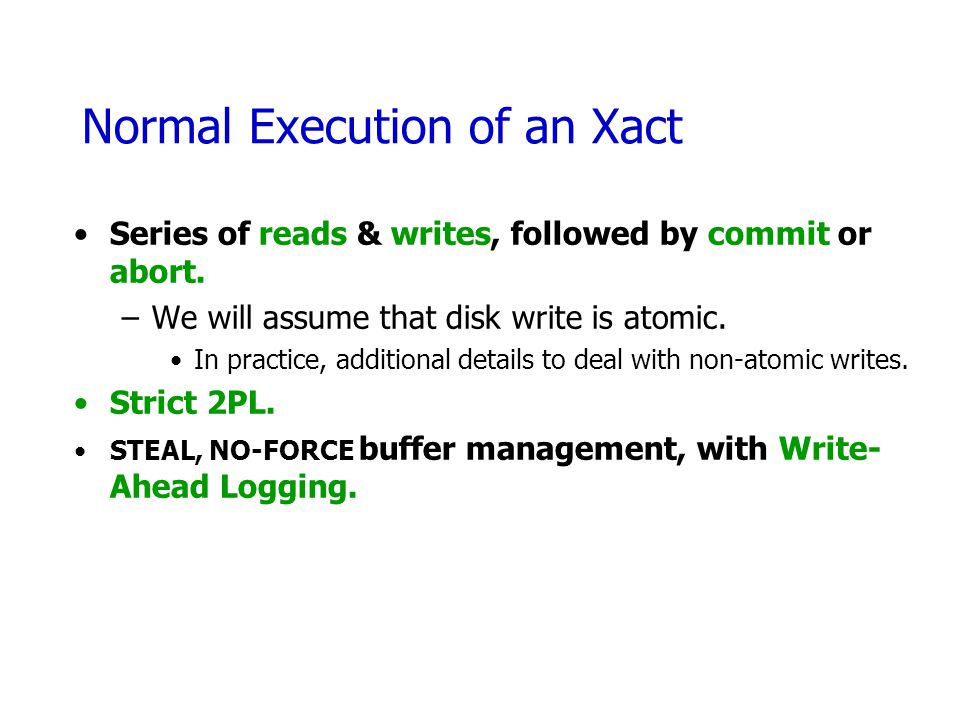 Normal Execution of an Xact Series of reads & writes, followed by commit or abort. –We will assume that disk write is atomic. In practice, additional