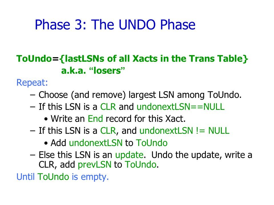 "Phase 3: The UNDO Phase ToUndo={lastLSNs of all Xacts in the Trans Table} a.k.a. ""losers"" Repeat: –Choose (and remove) largest LSN among ToUndo. –If t"