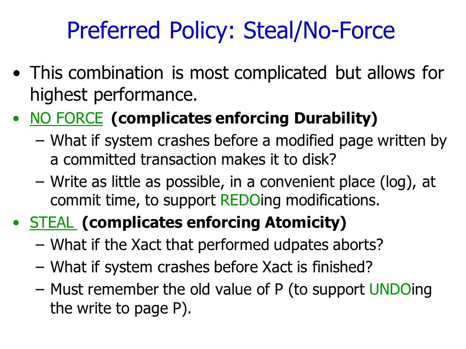 Buffer Management summary Force No Force No Steal Steal No REDO No UNDO UNDO No REDO UNDO REDO No UNDO REDO Force No Force No Steal Steal Slowest Fastest Performance Implications Logging/Recovery Implications