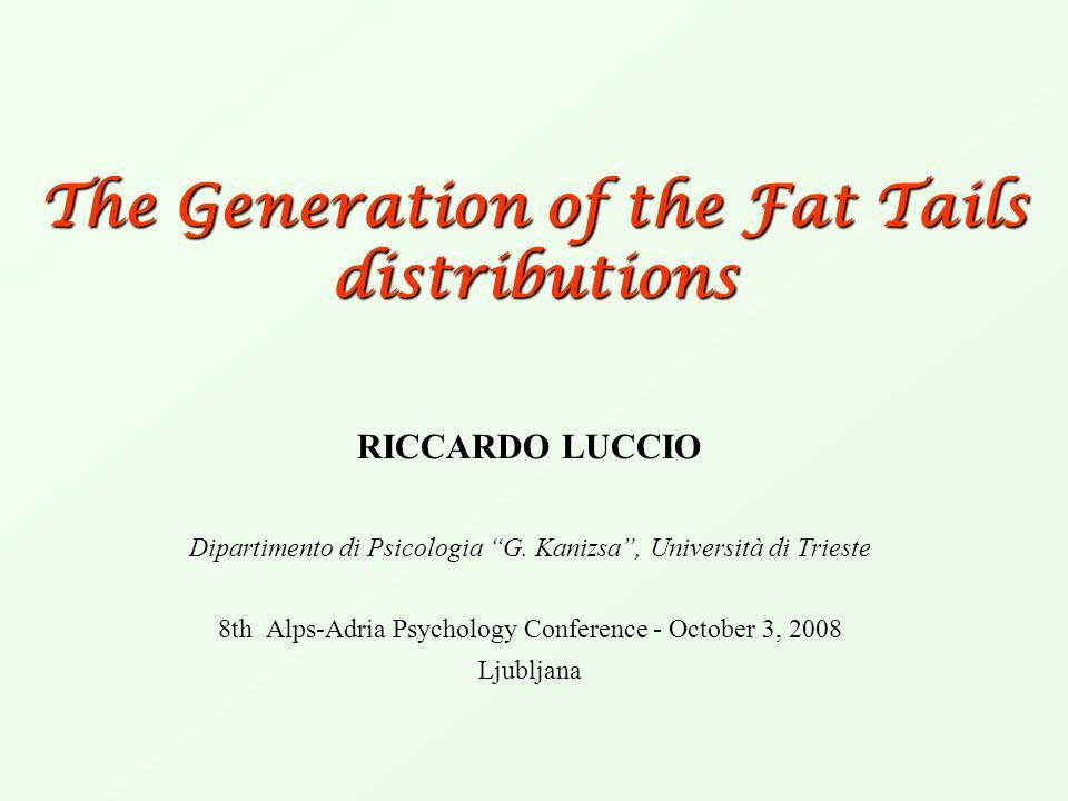 """The Generation of the Fat Tails distributions RICCARDO LUCCIO Dipartimento di Psicologia """"G. Kanizsa"""", Università di Trieste 8th Alps-Adria Psychology"""