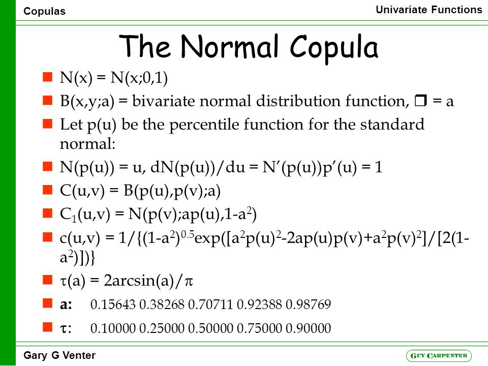 Copulas Univariate Functions Gary G Venter The Normal Copula nN(x) = N(x;0,1) nB(x,y;a) = bivariate normal distribution function,  = a nLet p(u) be the percentile function for the standard normal: nN(p(u)) = u, dN(p(u))/du = N'(p(u))p'(u) = 1 nC(u,v) = B(p(u),p(v);a) nC 1 (u,v) = N(p(v);ap(u),1-a 2 ) nc(u,v) = 1/{(1-a 2 ) 0.5 exp([a 2 p(u) 2 -2ap(u)p(v)+a 2 p(v) 2 ]/[2(1- a 2 )])}  (a) = 2arcsin(a)/  n a: 0.156430.382680.707110.923880.98769  0.100000.250000.500000.750000.90000