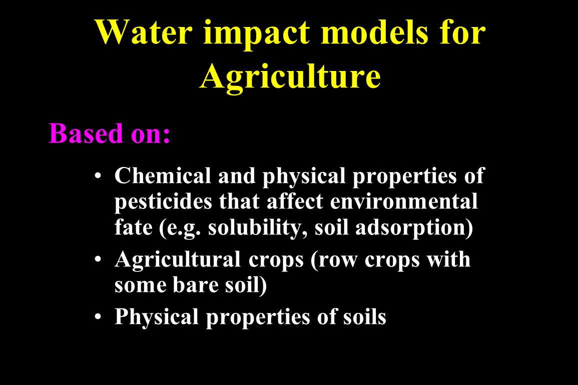 Water impact models for Agriculture WinPST (USDA National Resource Conservation Service's Windows Pesticide Screening Tool) GLEAMS (Groundwater Loading Effects of Agricultural Management) NAPRA (National Pesticide Risk Analysis) GUS (Groundwater Ubiquity Source) SPISP (Soil Pesticide Interaction Screening Procedure)