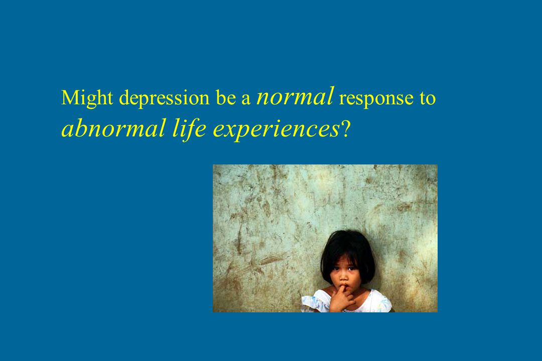 Might depression be a normal response to abnormal life experiences ?
