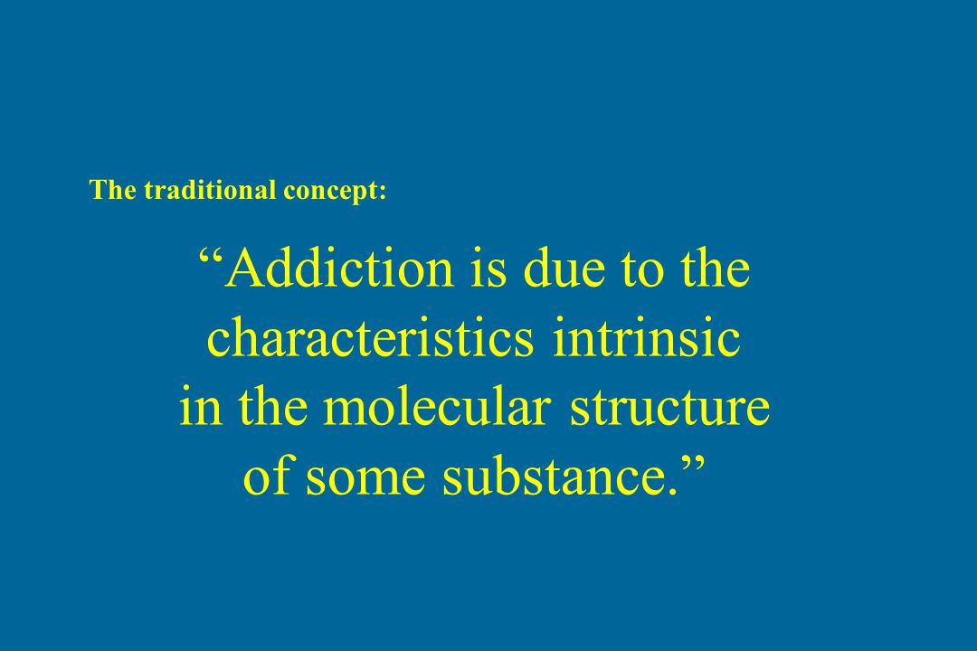 """Addiction is due to the characteristics intrinsic in the molecular structure of some substance."" The traditional concept:"