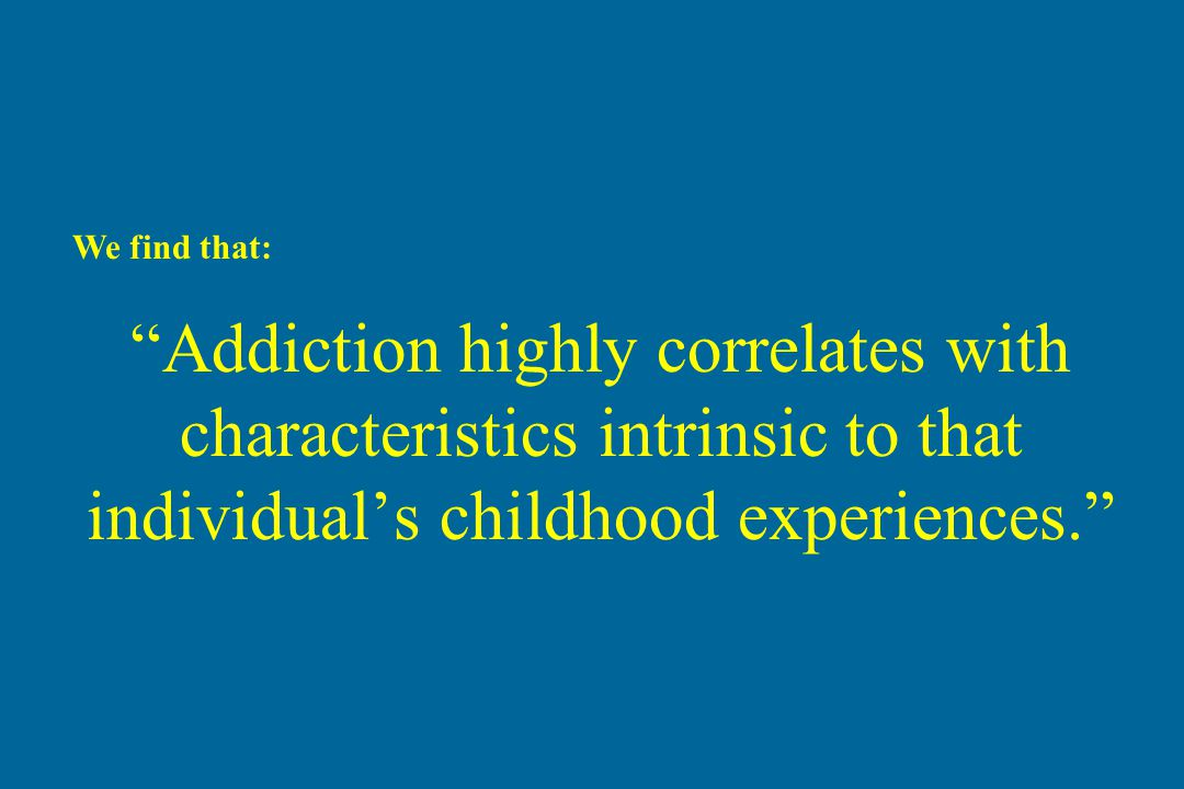 """Addiction highly correlates with characteristics intrinsic to that individual's childhood experiences."" We find that:"