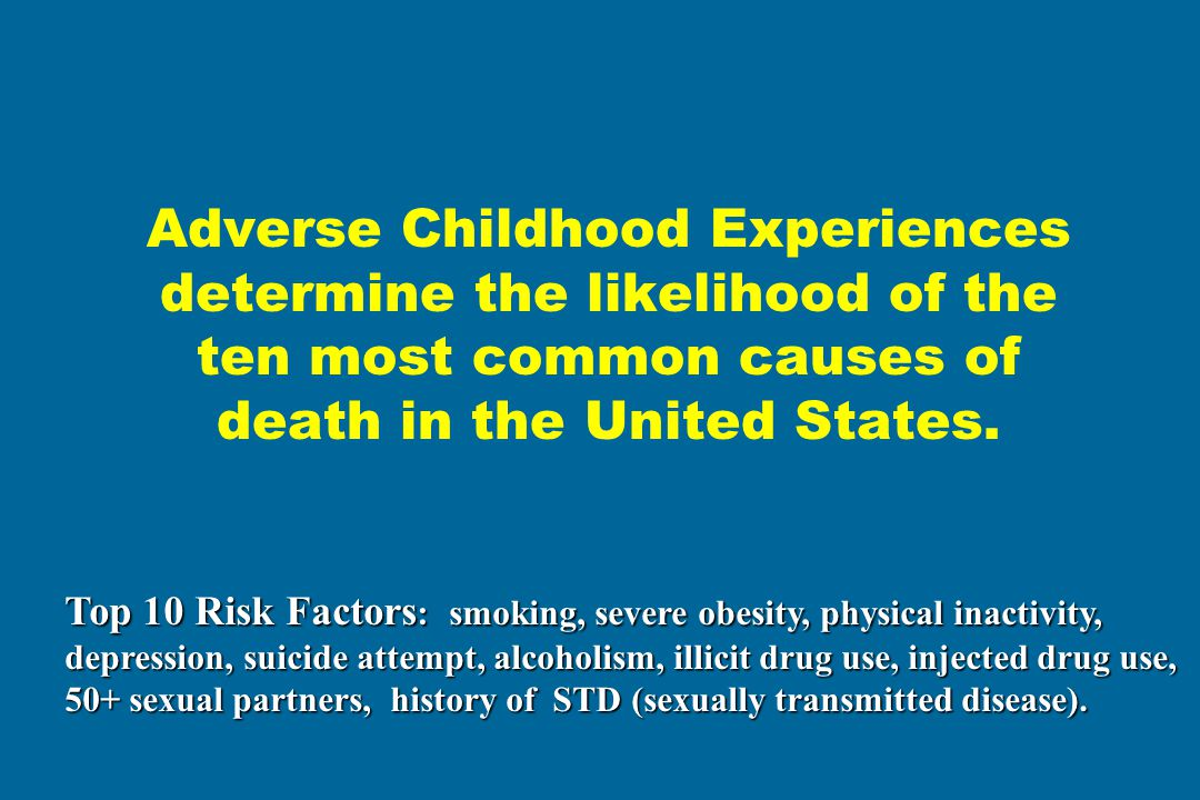 Adverse Childhood Experiences determine the likelihood of the ten most common causes of death in the United States. Top 10 Risk Factors : smoking, sev