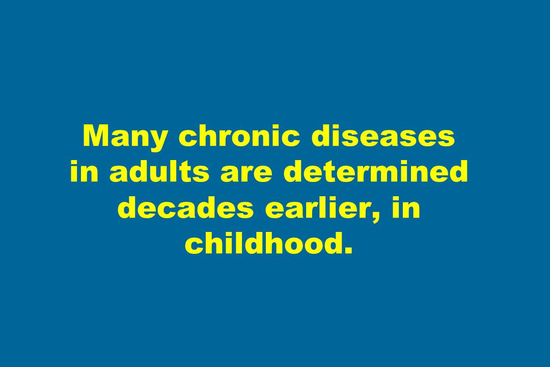 Many chronic diseases in adults are determined decades earlier, in childhood.