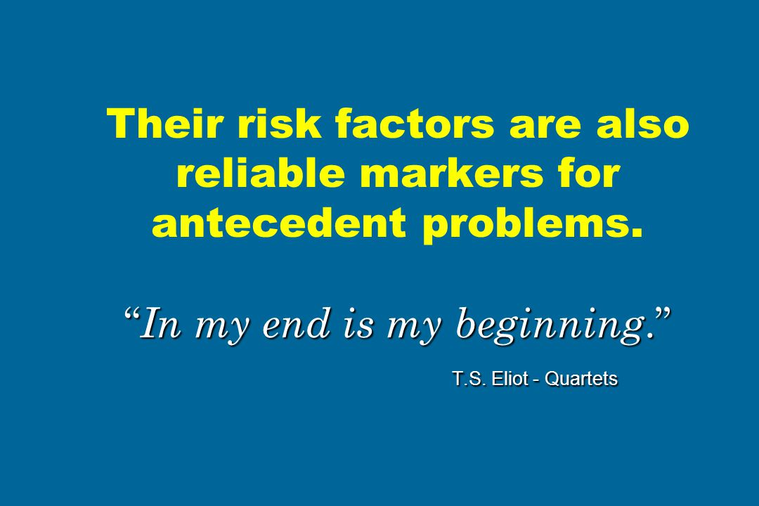 """ In my end is my beginning."" T.S. Eliot - Quartets Their risk factors are also reliable markers for antecedent problems. "" In my end is my beginning."