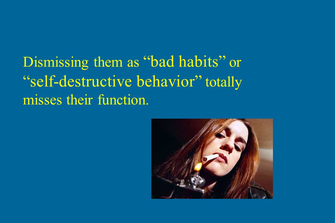 Dismissing them as bad habits or self-destructive behavior totally misses their function.