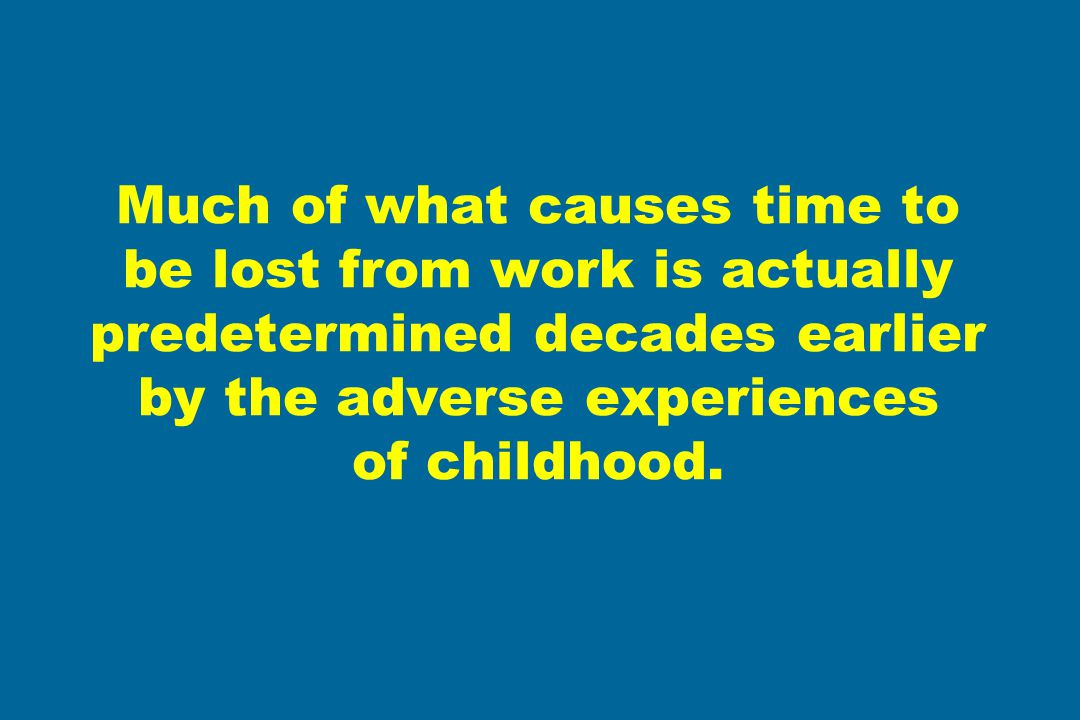 Much of what causes time to be lost from work is actually predetermined decades earlier by the adverse experiences of childhood.