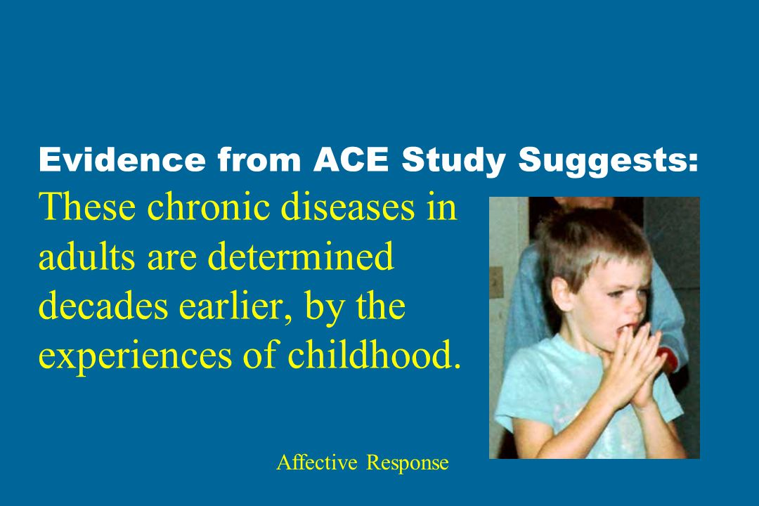 Evidence from ACE Study Suggests: These chronic diseases in adults are determined decades earlier, by the experiences of childhood. Affective Response