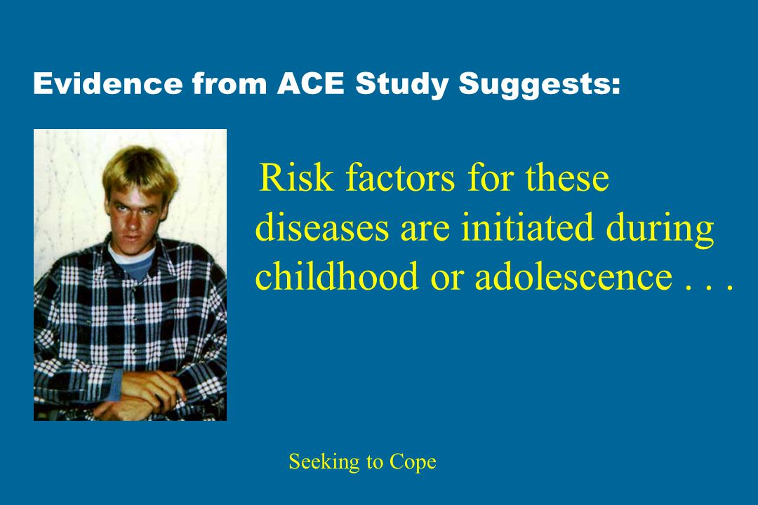 Evidence from ACE Study Suggests: Risk factors for these diseases are initiated during childhood or adolescence...