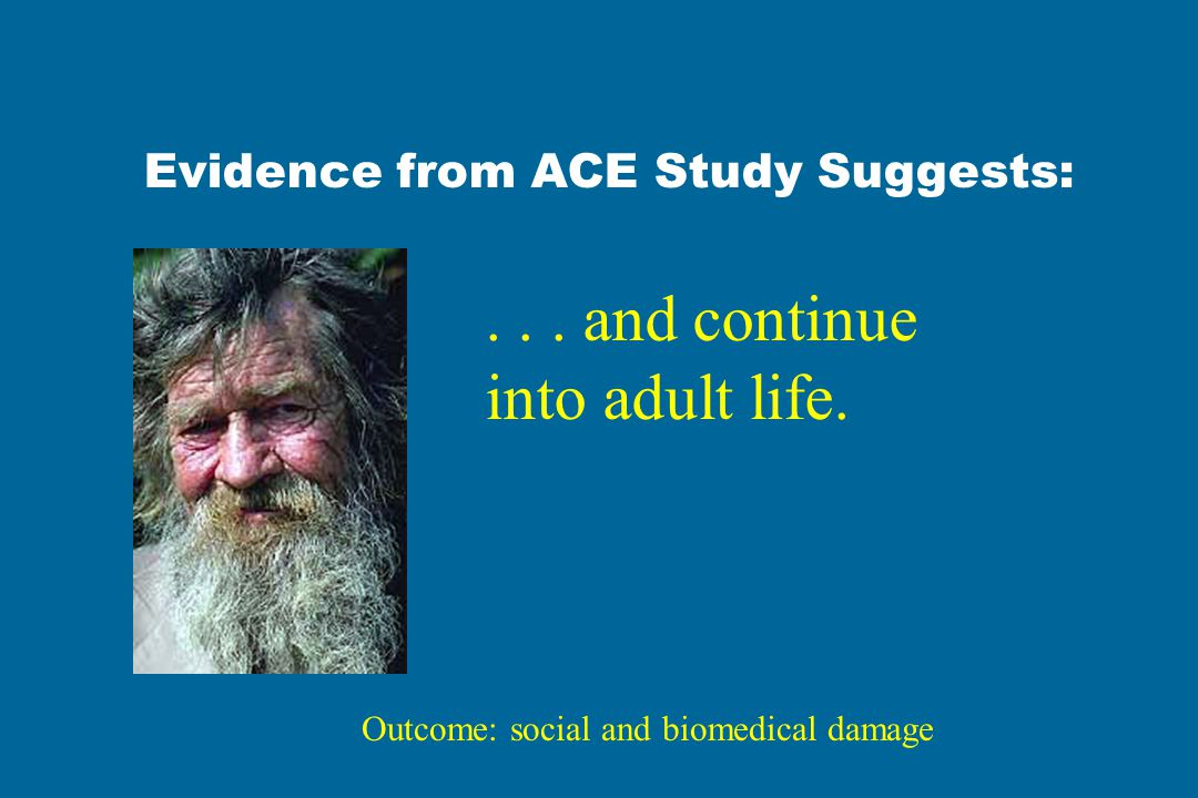Evidence from ACE Study Suggests:... and continue into adult life. Outcome: social and biomedical damage