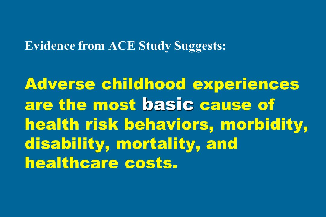 basic Evidence from ACE Study Suggests: Adverse childhood experiences are the most basic cause of health risk behaviors, morbidity, disability, mortality, and healthcare costs.