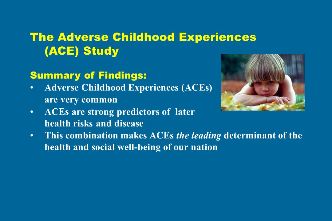 The Adverse Childhood Experiences (ACE) Study Summary of Findings: Adverse Childhood Experiences (ACEs) are very common ACEs are strong predictors of later health risks and disease This combination makes ACEs the leading determinant of the health and social well-being of our nation