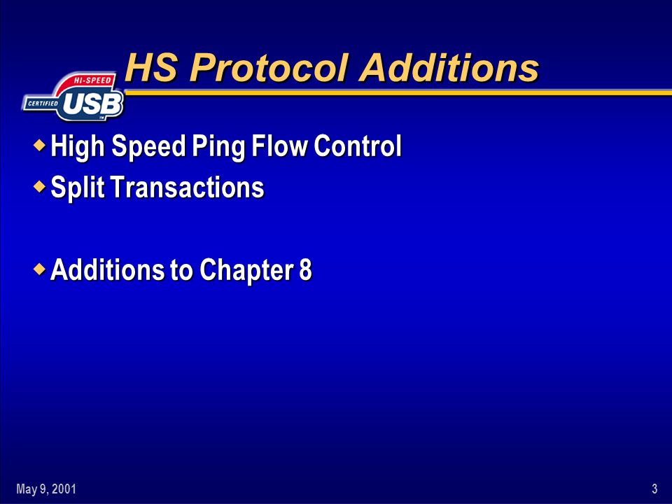 May 9, 20014 w HS PING Flow Control (HS OUT Endpoints only) – Required for all bulk/control HS OUT transactions – No PING for control SETUP transactions w Issue: Devices That NAK Outs – NAK is provided for bus-level flow control – USB1.0 idea was NAK would occur 'hardly ever' u Reality is that many applications use/need frequently – Frequently NAKing OUTs decrease throughput u Bulk (async) traffic is scheduled round-robin (more or less) u NAKing Out can easily reduce throughput by more than 50% w New PIDs for PING – PING token: Are you ready? – NYET handshake: Accept data, I'm now full ( Not Yet ) High Speed PING Flow Control