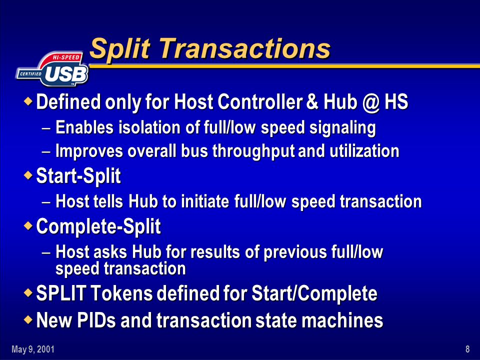 May 9, 20018 Split Transactions w Defined only for Host Controller & Hub @ HS – Enables isolation of full/low speed signaling – Improves overall bus throughput and utilization w Start-Split – Host tells Hub to initiate full/low speed transaction w Complete-Split – Host asks Hub for results of previous full/low speed transaction w SPLIT Tokens defined for Start/Complete w New PIDs and transaction state machines