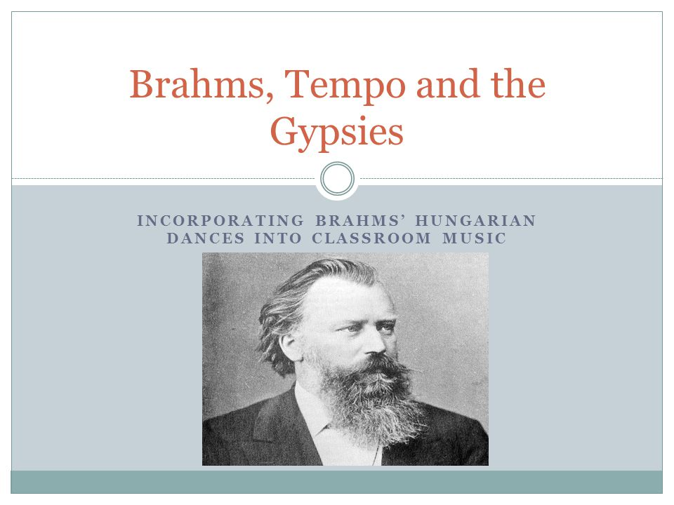 INCORPORATING BRAHMS' HUNGARIAN DANCES INTO CLASSROOM MUSIC Brahms, Tempo and the Gypsies