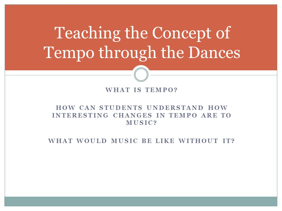 WHAT IS TEMPO. HOW CAN STUDENTS UNDERSTAND HOW INTERESTING CHANGES IN TEMPO ARE TO MUSIC.