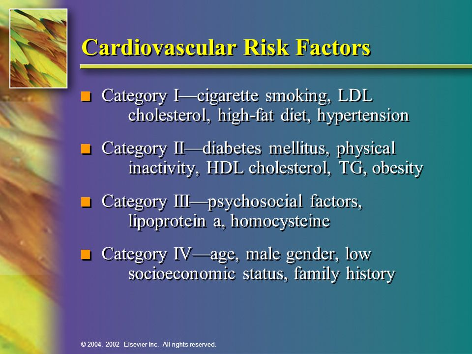 © 2004, 2002 Elsevier Inc. All rights reserved. Cardiovascular Risk Factors n Category I—cigarette smoking, LDL cholesterol, high-fat diet, hypertensi