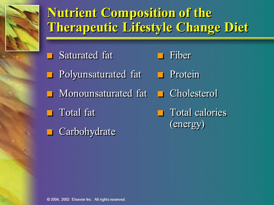 © 2004, 2002 Elsevier Inc. All rights reserved. Nutrient Composition of the Therapeutic Lifestyle Change Diet n Saturated fat n Polyunsaturated fat n