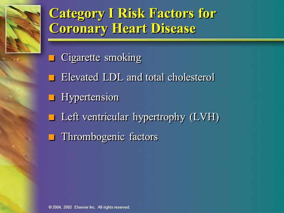 © 2004, 2002 Elsevier Inc. All rights reserved. Category I Risk Factors for Coronary Heart Disease n Cigarette smoking n Elevated LDL and total choles