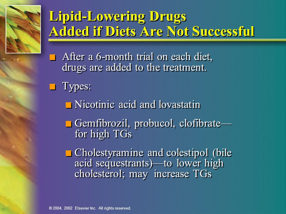 © 2004, 2002 Elsevier Inc. All rights reserved. Lipid-Lowering Drugs Added if Diets Are Not Successful n After a 6-month trial on each diet, drugs are