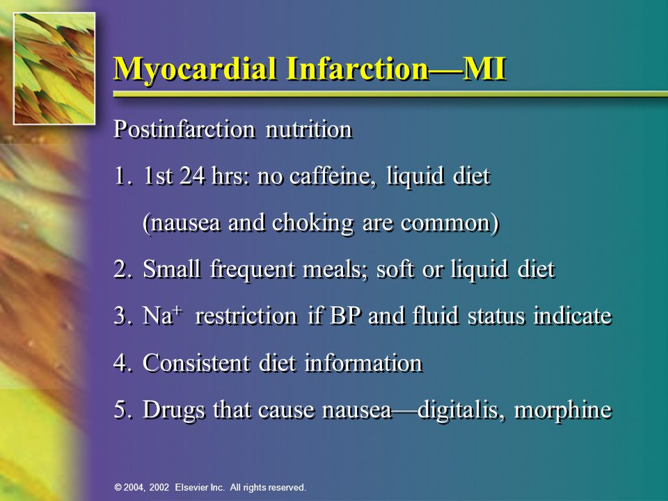 © 2004, 2002 Elsevier Inc. All rights reserved. Myocardial Infarction—MI Postinfarction nutrition 1.1st 24 hrs: no caffeine, liquid diet (nausea and c
